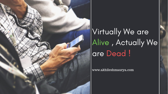 Virtually We are Alive , Actually We are Dead !